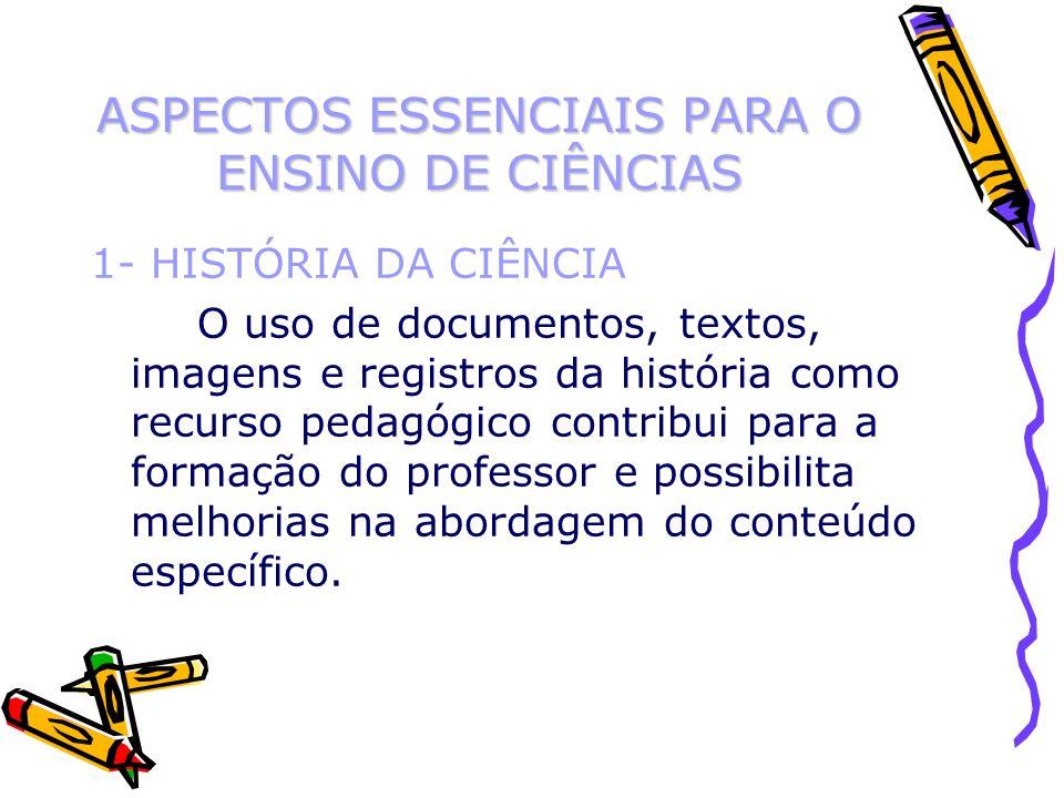 ASPECTOS ESSENCIAIS PARA O ENSINO DE CIÊNCIAS 1- HISTÓRIA DA CIÊNCIA O uso de documentos, textos, imagens e registros da história como recurso pedagóg
