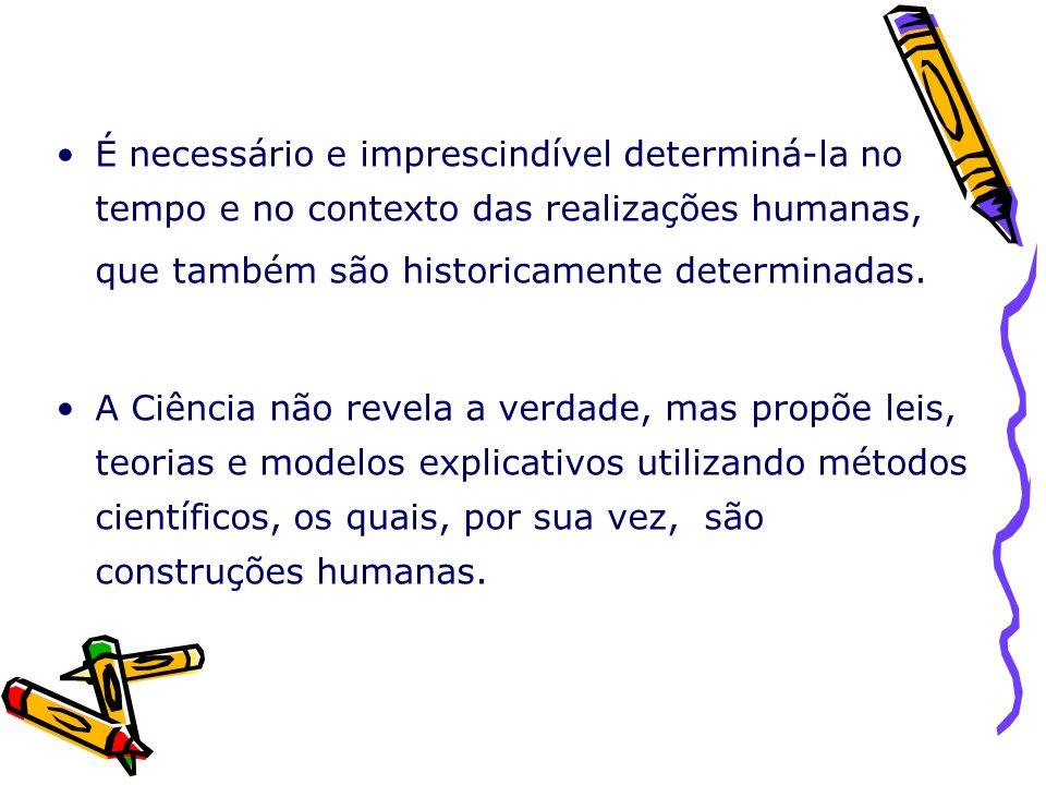 É necessário e imprescindível determiná-la no tempo e no contexto das realizações humanas, que também são historicamente determinadas. A Ciência não r