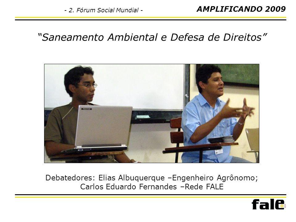 Saneamento Ambiental e Defesa de Direitos Debatedores: Elias Albuquerque –Engenheiro Agrônomo; Carlos Eduardo Fernandes –Rede FALE AMPLIFICANDO 2009 -