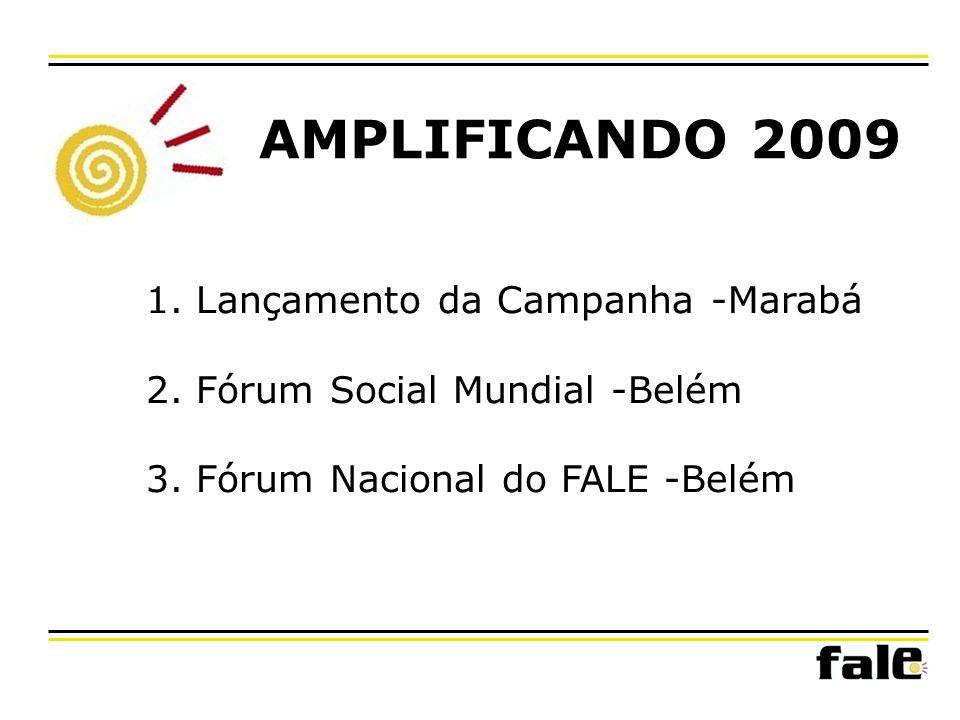 AMPLIFICANDO 2009 1. Lançamento da Campanha -Marabá 2. Fórum Social Mundial -Belém 3. Fórum Nacional do FALE -Belém