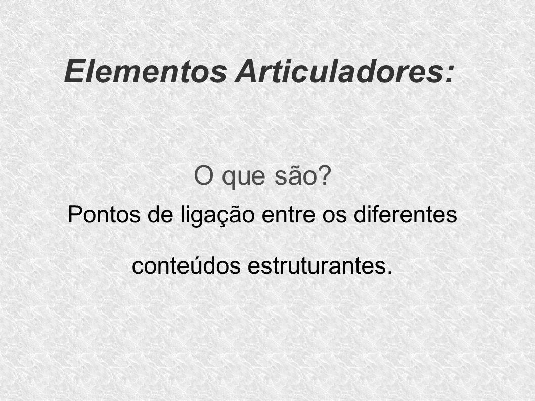 Elementos Articuladores: O que são? Pontos de ligação entre os diferentes conteúdos estruturantes.