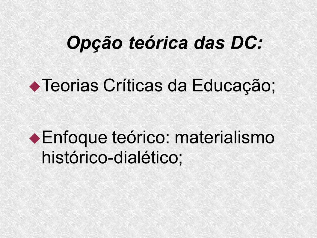 Opção teórica das DC: Teorias Críticas da Educação; Enfoque teórico: materialismo histórico-dialético;
