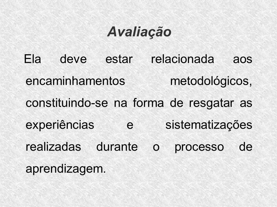 Avaliação Ela deve estar relacionada aos encaminhamentos metodológicos, constituindo-se na forma de resgatar as experiências e sistematizações realiza