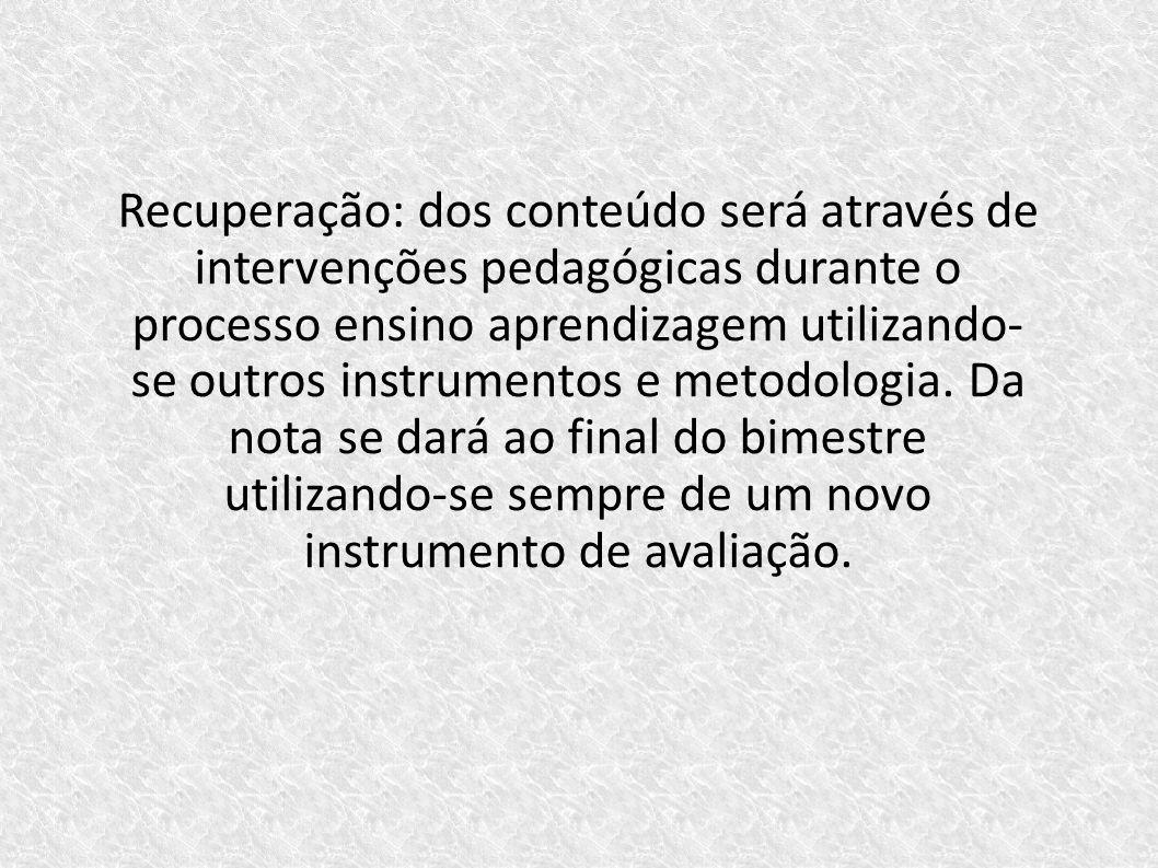 Recuperação: dos conteúdo será através de intervenções pedagógicas durante o processo ensino aprendizagem utilizando- se outros instrumentos e metodol