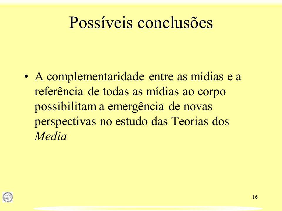 16 Possíveis conclusões A complementaridade entre as mídias e a referência de todas as mídias ao corpo possibilitam a emergência de novas perspectivas