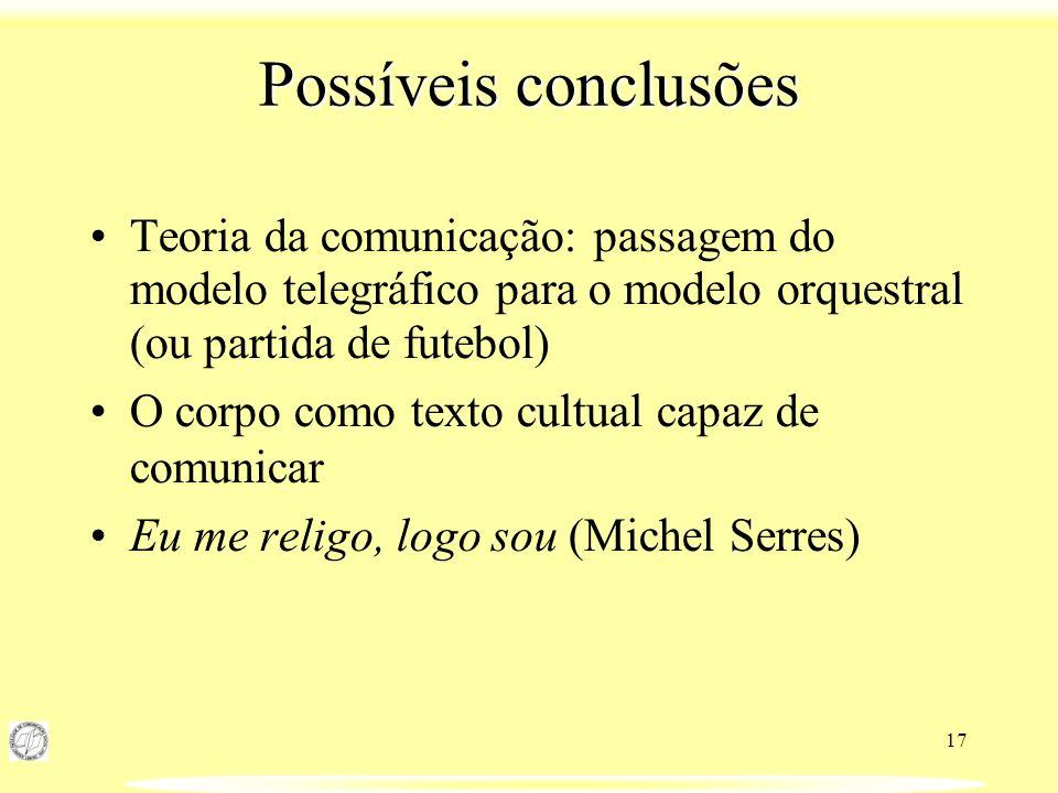 17 Possíveis conclusões Teoria da comunicação: passagem do modelo telegráfico para o modelo orquestral (ou partida de futebol) O corpo como texto cult