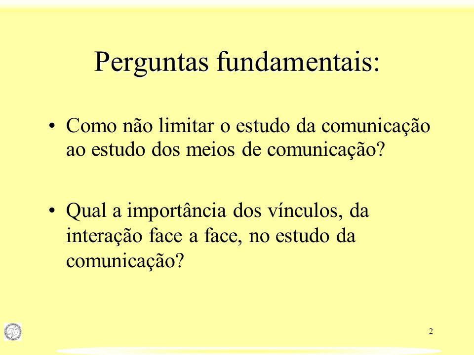 2 Perguntas fundamentais: Como não limitar o estudo da comunicação ao estudo dos meios de comunicação? Qual a importância dos vínculos, da interação f