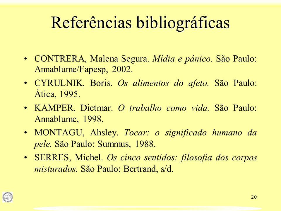 20 Referências bibliográficas CONTRERA, Malena Segura. Mídia e pânico. São Paulo: Annablume/Fapesp, 2002. CYRULNIK, Boris. Os alimentos do afeto. São