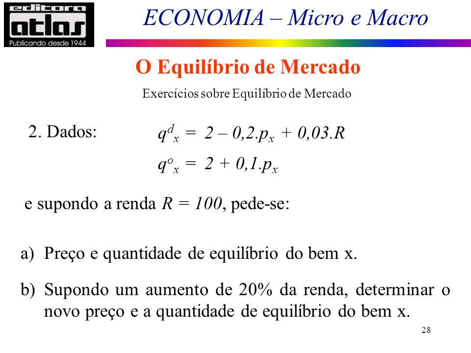 ECONOMIA – Micro e Macro 28 O Equilíbrio de Mercado Exercícios sobre Equilíbrio de Mercado 2. Dados: q d x = 2 – 0,2.p x + 0,03.R q o x = 2 + 0,1.p x