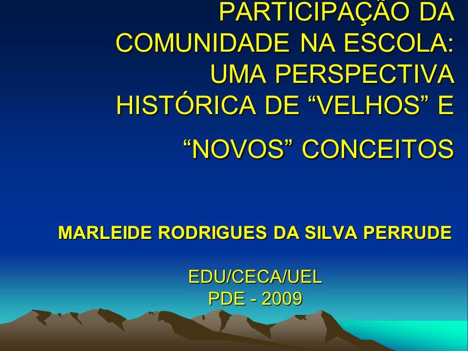 PARTICIPAÇÃO DA COMUNIDADE NA ESCOLA: UMA PERSPECTIVA HISTÓRICA DE VELHOS E NOVOS CONCEITOS MARLEIDE RODRIGUES DA SILVA PERRUDE EDU/CECA/UEL PDE - 200