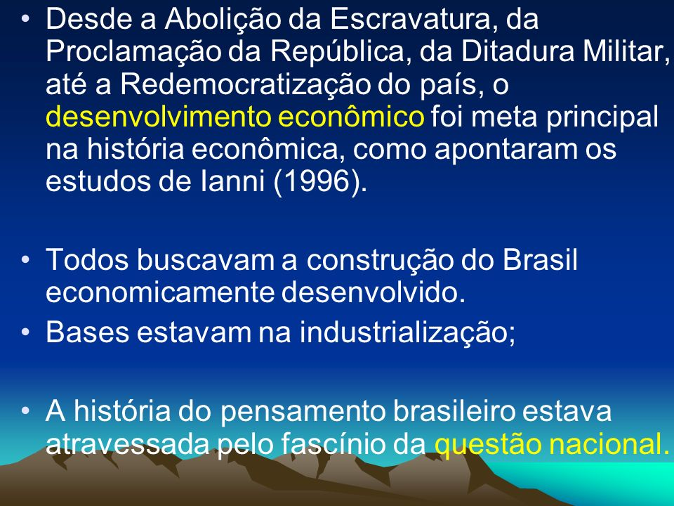 Desde a Abolição da Escravatura, da Proclamação da República, da Ditadura Militar, até a Redemocratização do país, o desenvolvimento econômico foi met