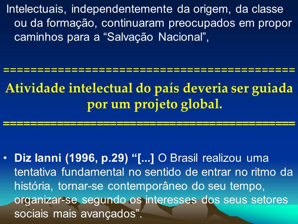 Intelectuais, independentemente da origem, da classe ou da formação, continuaram preocupados em propor caminhos para a Salvação Nacional, ============