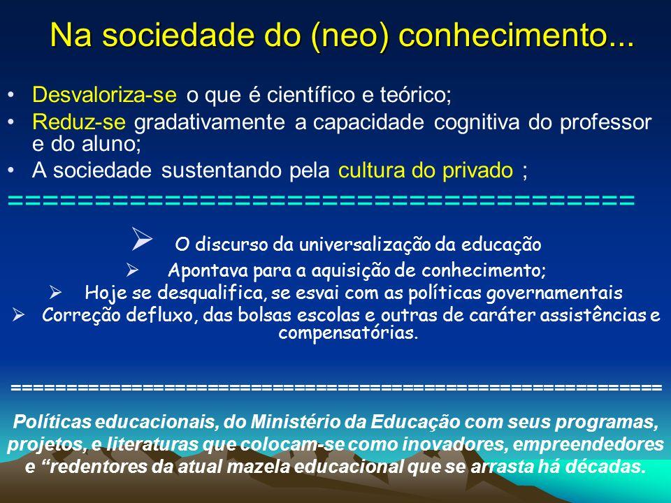 Na sociedade do (neo) conhecimento... Desvaloriza-se o que é científico e teórico; Reduz-se gradativamente a capacidade cognitiva do professor e do al