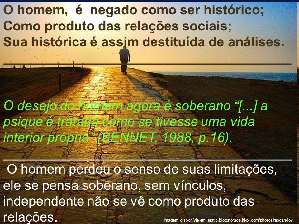 O homem, é negado como ser histórico; Como produto das relações sociais; Sua histórica é assim destituída de análises. _______________________________