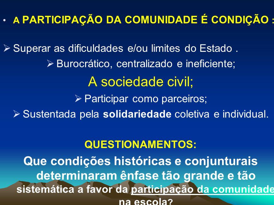 A PARTICIPAÇÃO DA COMUNIDADE É CONDIÇÃO : Superar as dificuldades e/ou limites do Estado. Burocrático, centralizado e ineficiente; A sociedade civil;