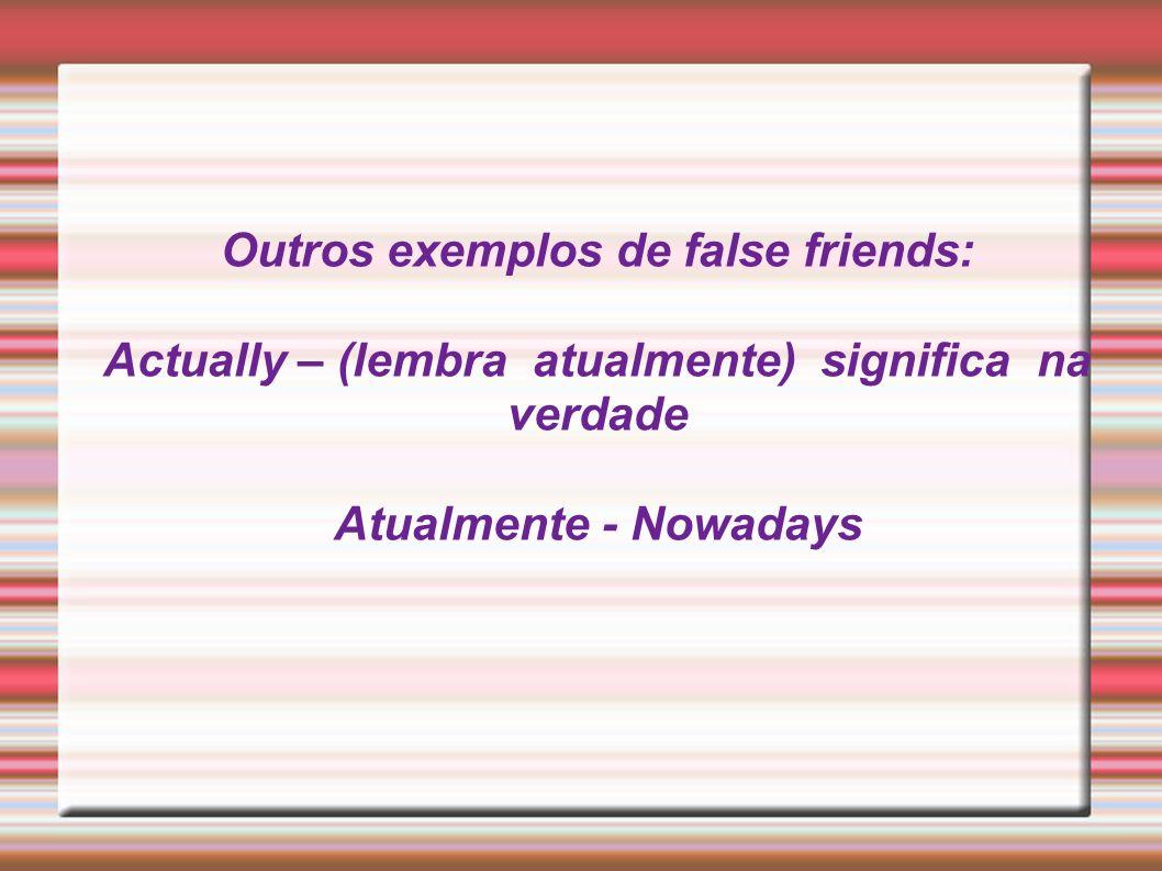 Outros exemplos de false friends: Actually – (lembra atualmente) significa na verdade Atualmente - Nowadays