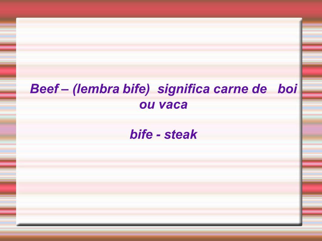 Beef – (lembra bife) significa carne de boi ou vaca bife - steak