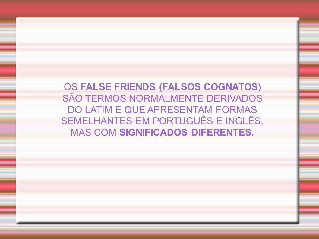 OS FALSE FRIENDS (FALSOS COGNATOS) SÃO TERMOS NORMALMENTE DERIVADOS DO LATIM E QUE APRESENTAM FORMAS SEMELHANTES EM PORTUGUÊS E INGLÊS, MAS COM SIGNIF