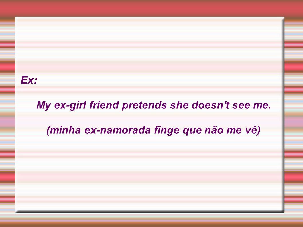 Ex: My ex-girl friend pretends she doesn't see me. (minha ex-namorada finge que não me vê)