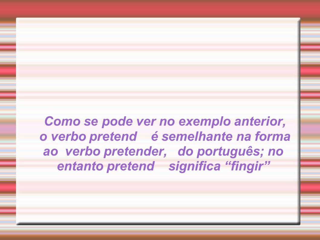 Como se pode ver no exemplo anterior, o verbo pretend é semelhante na forma ao verbo pretender, do português; no entanto pretend significa fingir