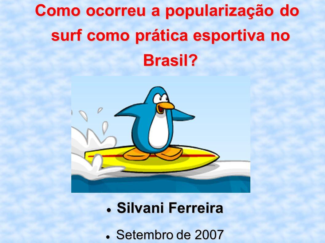 Como ocorreu a popularização do surf como prática esportiva no Brasil? Silvani Ferreira Silvani Ferreira Setembro de 2007 Setembro de 2007