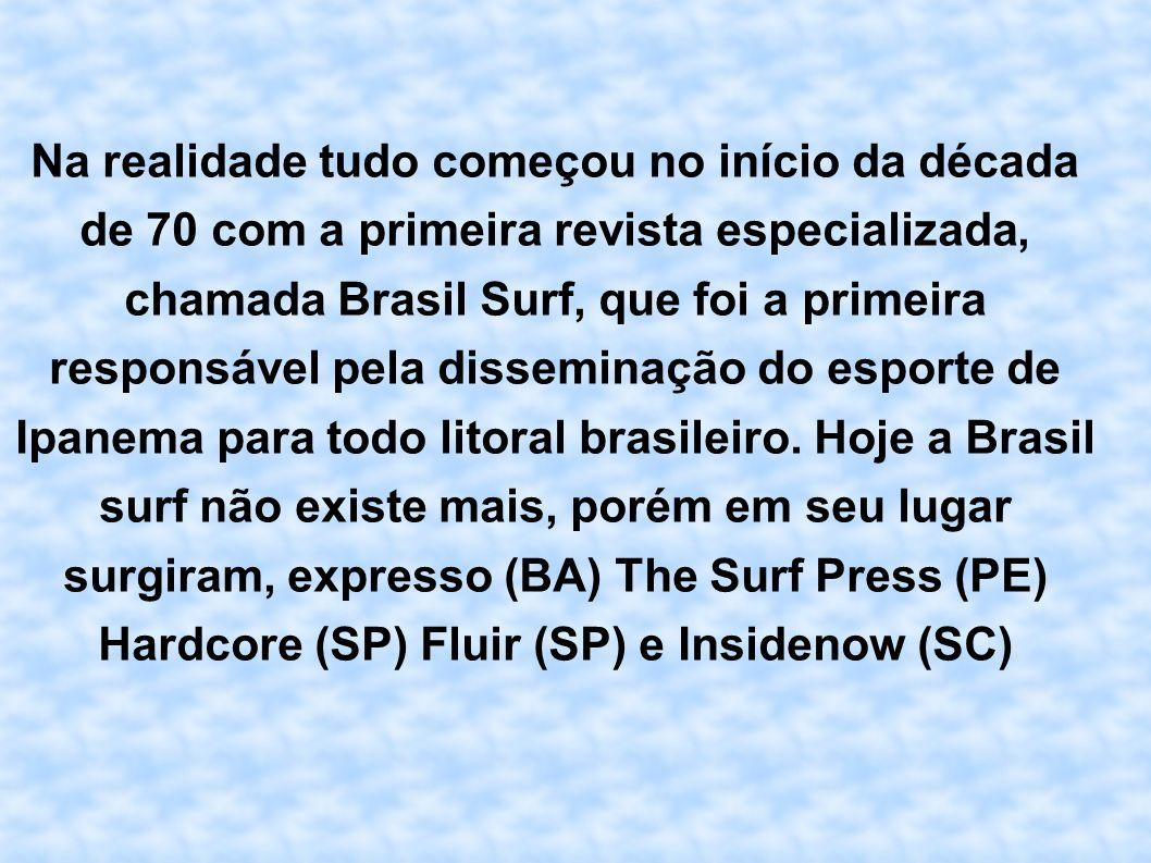 Na realidade tudo começou no início da década de 70 com a primeira revista especializada, chamada Brasil Surf, que foi a primeira responsável pela dis