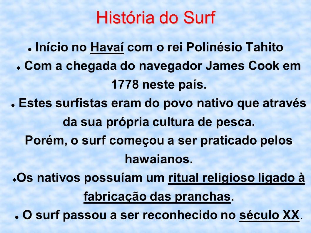 História do Surf Início no Havaí com o rei Polinésio Tahito Com a chegada do navegador James Cook em 1778 neste país. Estes surfistas eram do povo nat