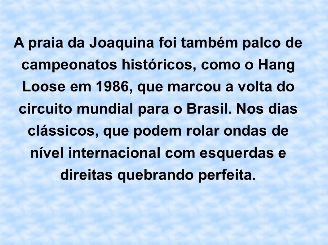 A praia da Joaquina foi também palco de campeonatos históricos, como o Hang Loose em 1986, que marcou a volta do circuito mundial para o Brasil. Nos d