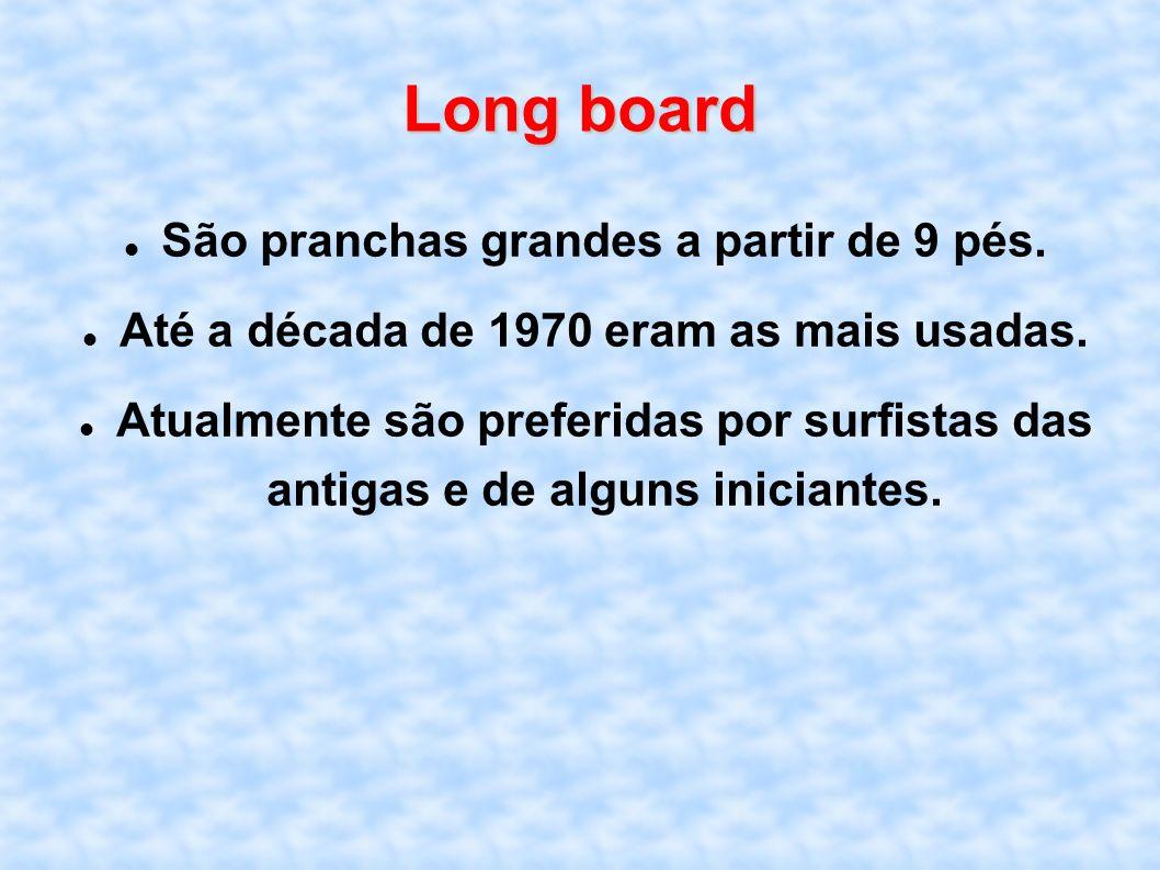 Long board São pranchas grandes a partir de 9 pés. Até a década de 1970 eram as mais usadas. Atualmente são preferidas por surfistas das antigas e de