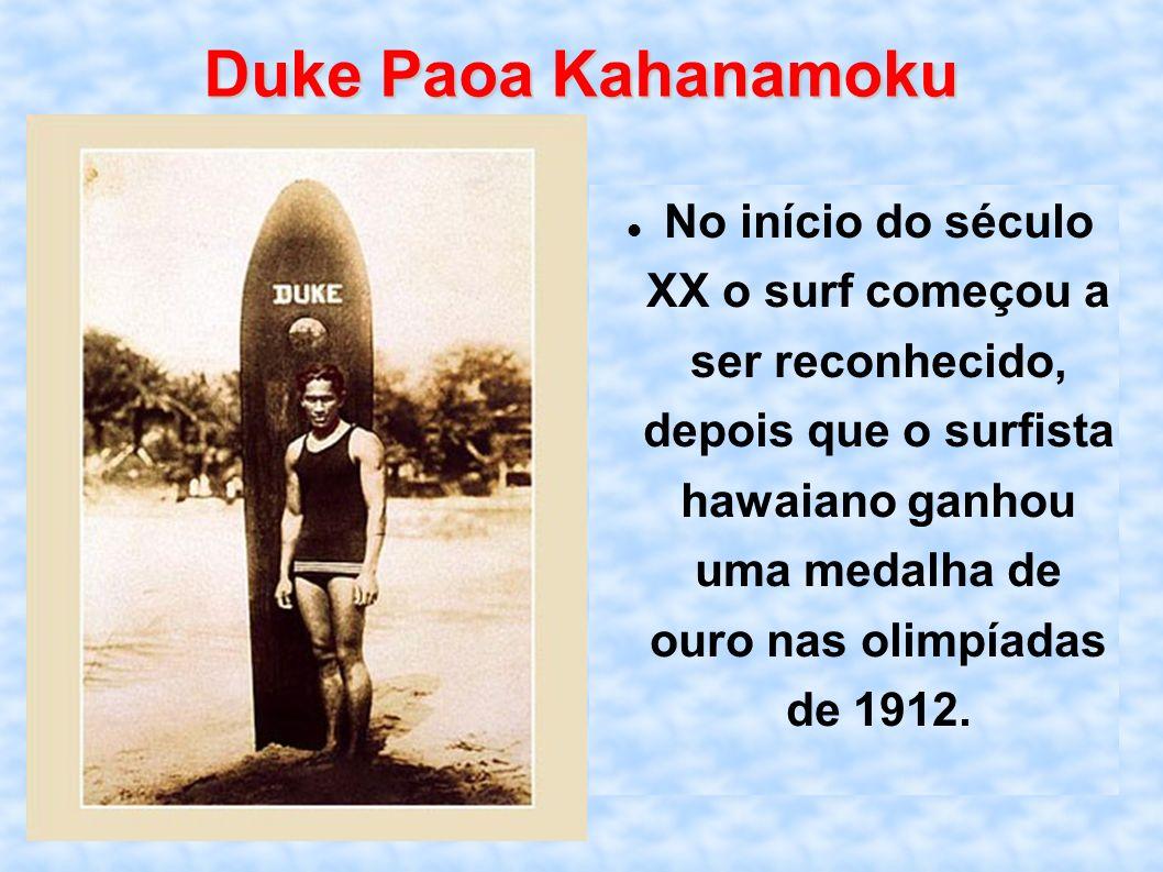 Duke Paoa Kahanamoku No início do século XX o surf começou a ser reconhecido, depois que o surfista hawaiano ganhou uma medalha de ouro nas olimpíadas