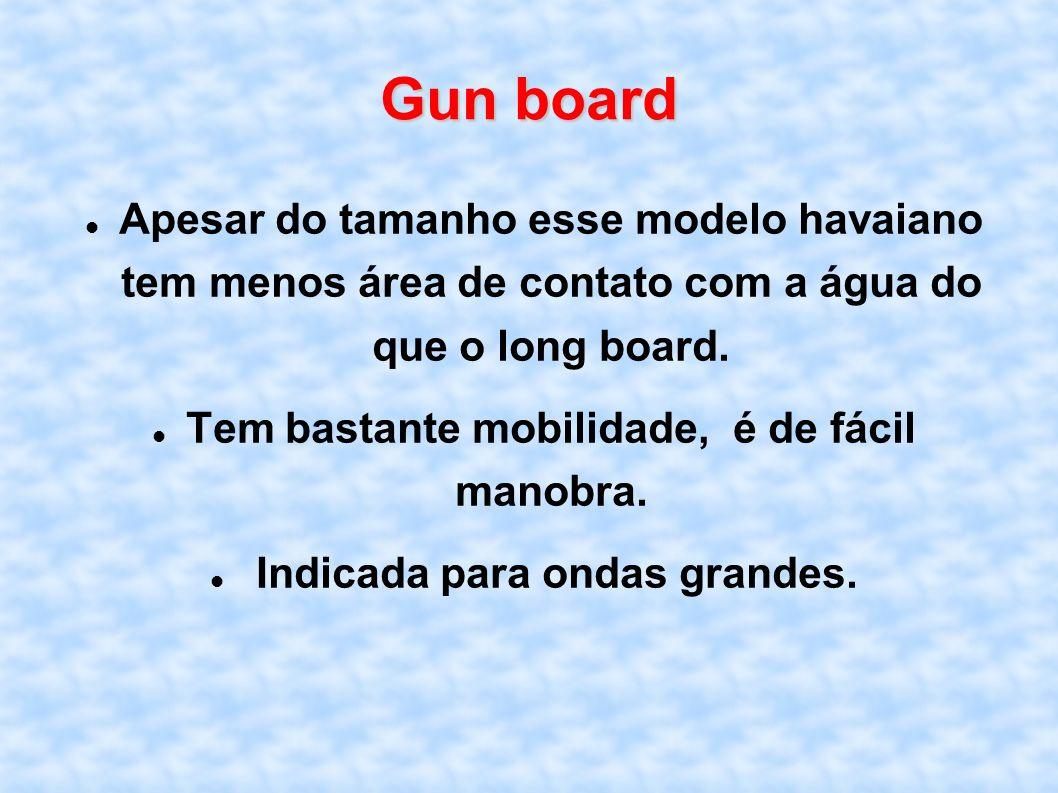 Gun board Apesar do tamanho esse modelo havaiano tem menos área de contato com a água do que o long board. Tem bastante mobilidade, é de fácil manobra