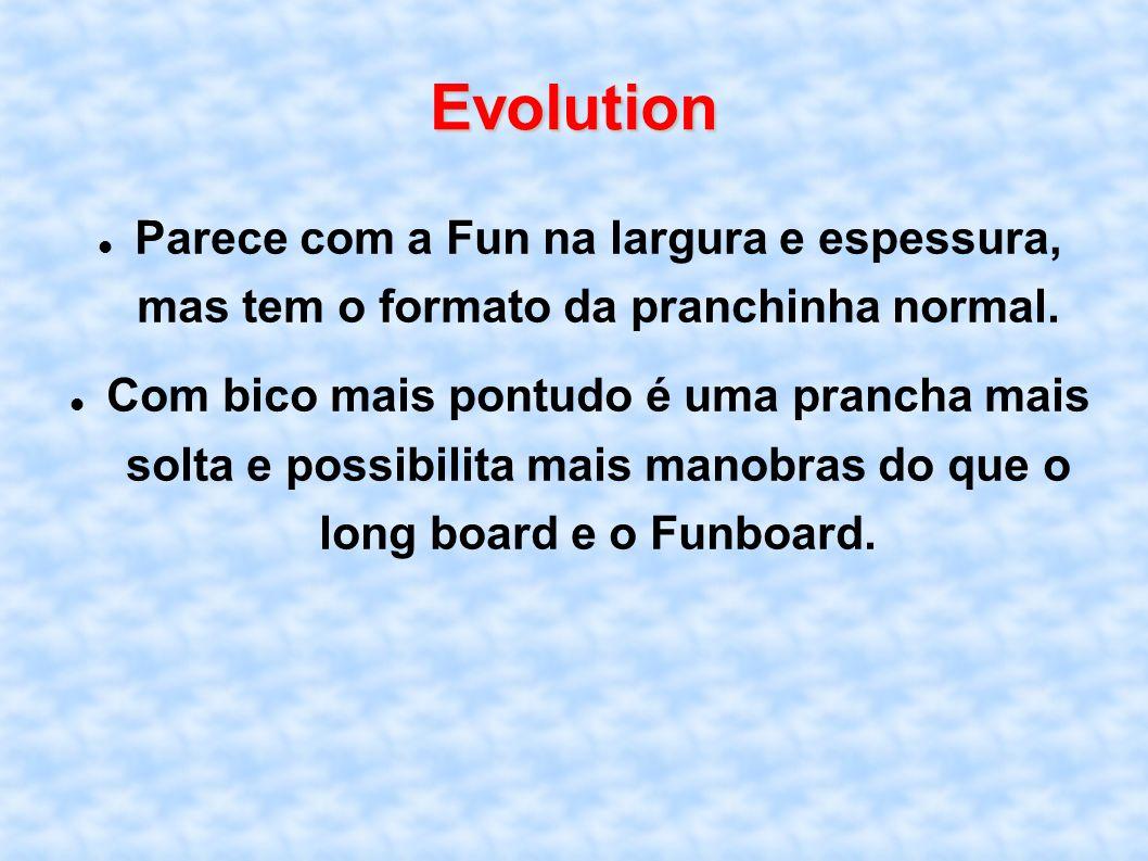 Evolution Parece com a Fun na largura e espessura, mas tem o formato da pranchinha normal. Com bico mais pontudo é uma prancha mais solta e possibilit