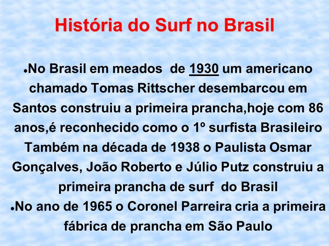 História do Surf no Brasil No Brasil em meados de 1930 um americano chamado Tomas Rittscher desembarcou em Santos construiu a primeira prancha,hoje co