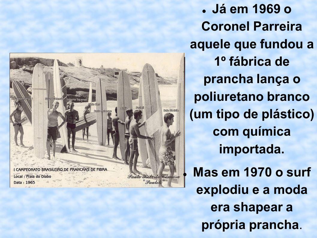 Já em 1969 o Coronel Parreira aquele que fundou a 1º fábrica de prancha lança o poliuretano branco (um tipo de plástico) com química importada. Mas em