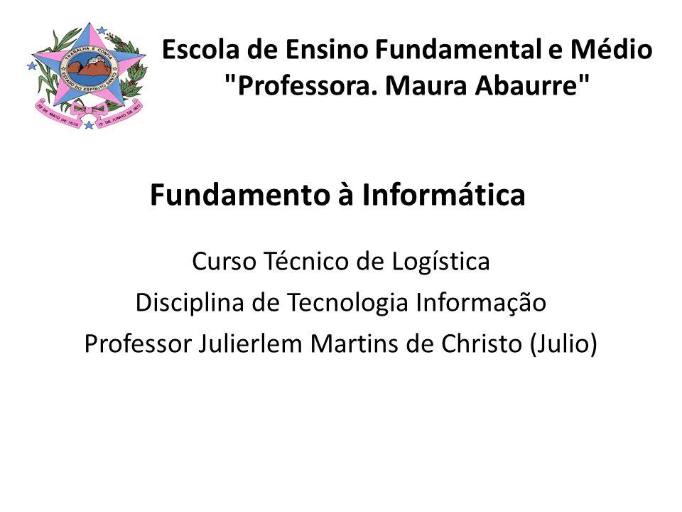 Fundamento à Informática Curso Técnico de Logística Disciplina de Tecnologia Informação Professor Julierlem Martins de Christo (Julio) Escola de Ensin