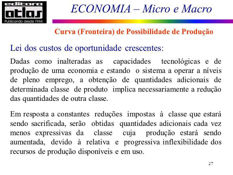 ECONOMIA – Micro e Macro 27 Lei dos custos de oportunidade crescentes: Dadas como inalteradas as capacidades tecnológicas e de produção de uma economi
