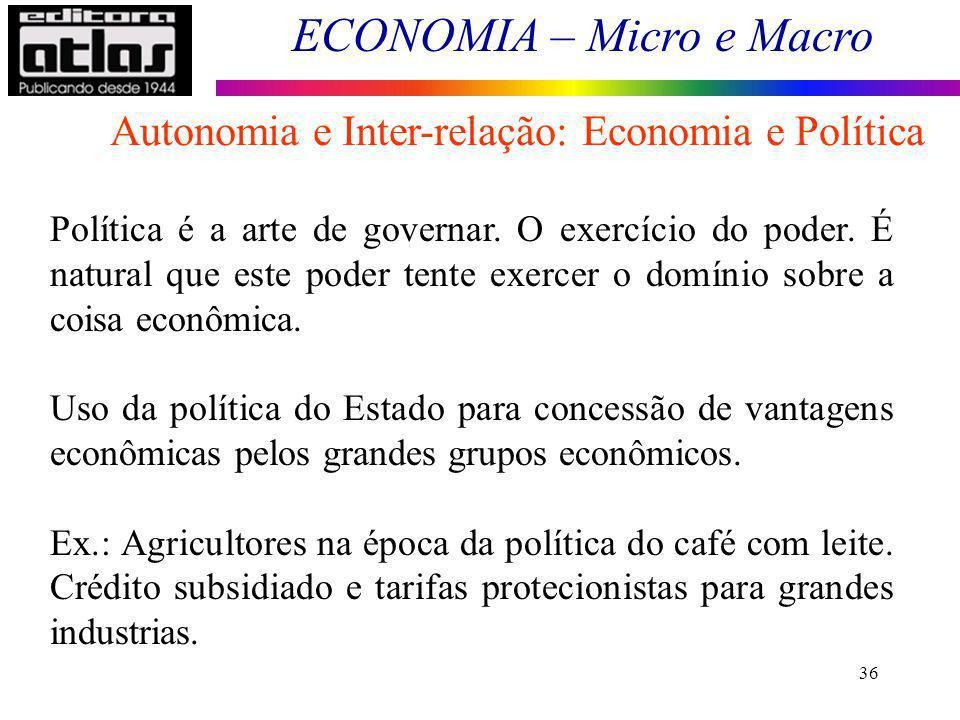ECONOMIA – Micro e Macro 36 Política é a arte de governar. O exercício do poder. É natural que este poder tente exercer o domínio sobre a coisa econôm