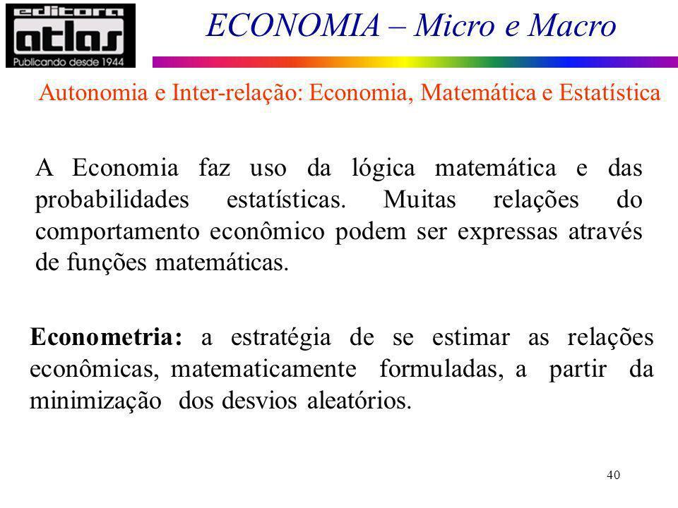 ECONOMIA – Micro e Macro 40 A Economia faz uso da lógica matemática e das probabilidades estatísticas. Muitas relações do comportamento econômico pode