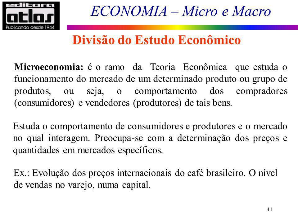 ECONOMIA – Micro e Macro 41 Divisão do Estudo Econômico Microeconomia: é o ramo da Teoria Econômica que estuda o funcionamento do mercado de um determ