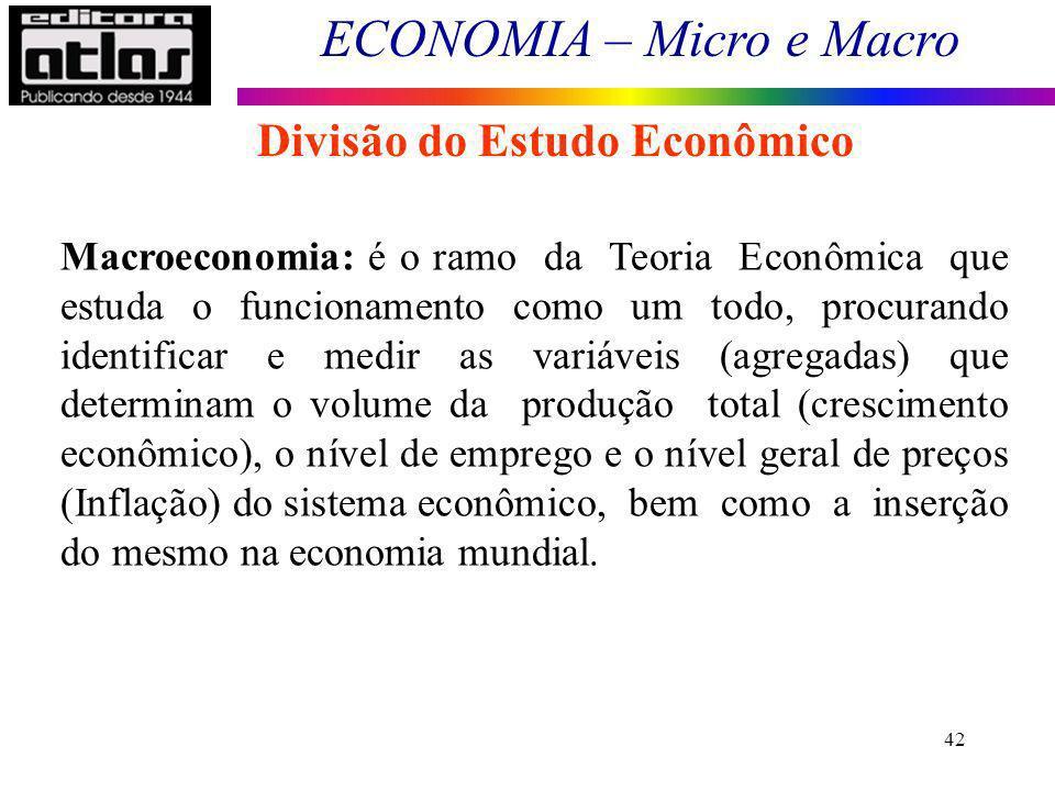 ECONOMIA – Micro e Macro 42 Macroeconomia: é o ramo da Teoria Econômica que estuda o funcionamento como um todo, procurando identificar e medir as var