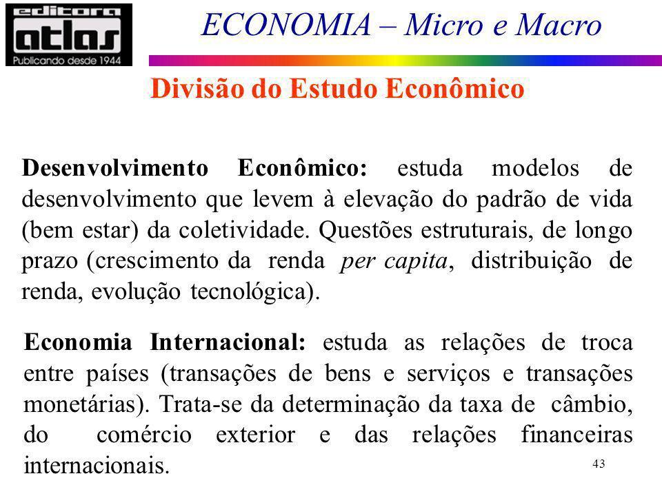 ECONOMIA – Micro e Macro 43 Divisão do Estudo Econômico Desenvolvimento Econômico: estuda modelos de desenvolvimento que levem à elevação do padrão de