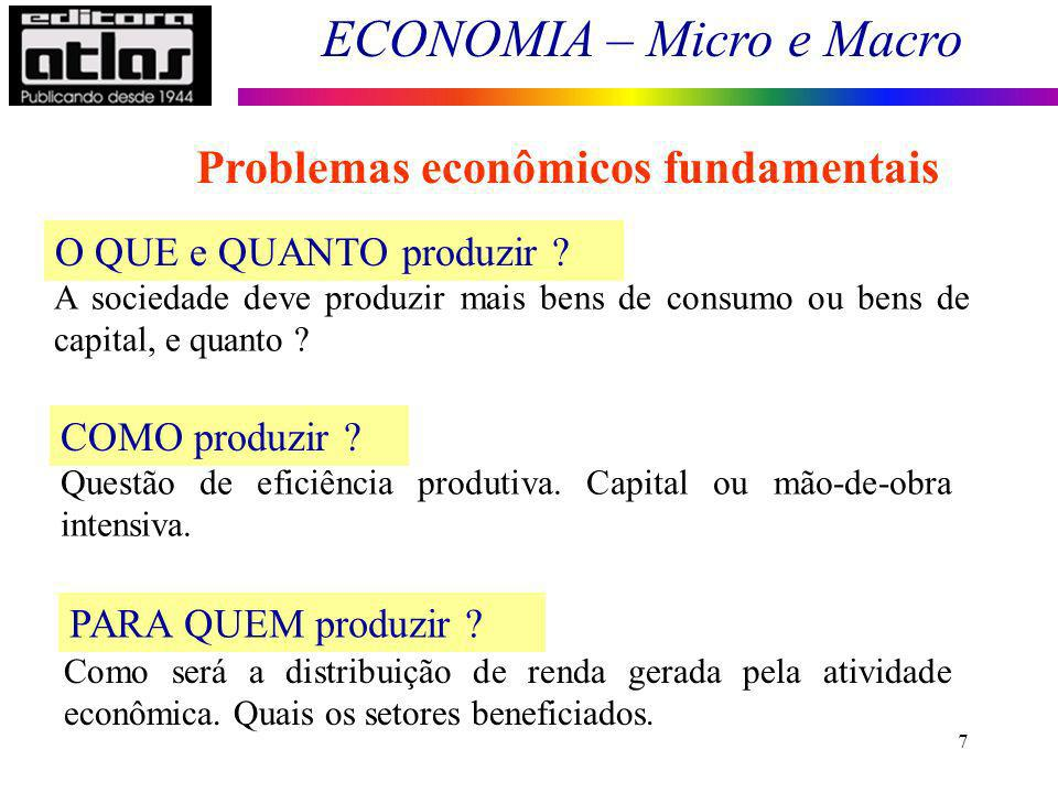 ECONOMIA – Micro e Macro 7 O QUE e QUANTO produzir ? A sociedade deve produzir mais bens de consumo ou bens de capital, e quanto ? COMO produzir ? Que