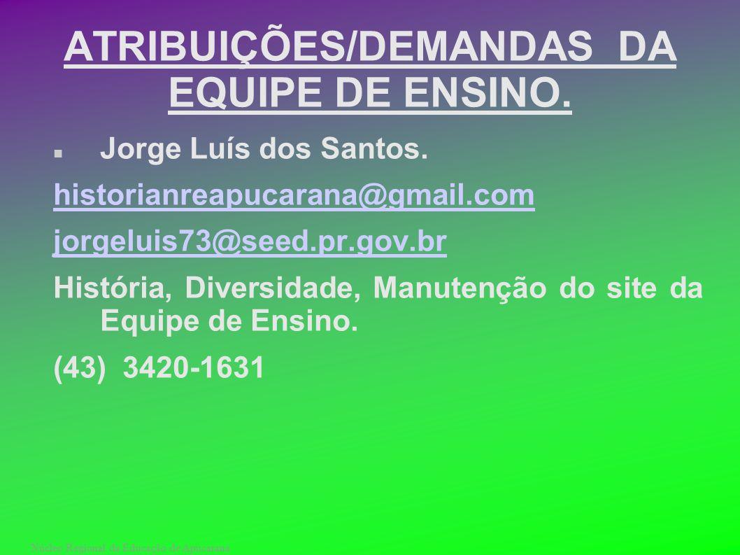 Núcleo Regional da Educação de Apucarana ATRIBUIÇÕES/DEMANDAS DA EQUIPE DE ENSINO. Jorge Luís dos Santos. historianreapucarana@gmail.com jorgeluis73@s