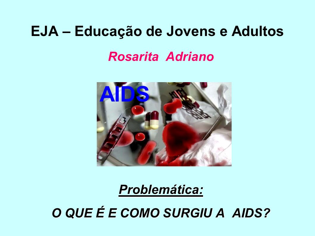EJA – Educação de Jovens e Adultos Rosarita Adriano Problemática: O QUE É E COMO SURGIU A AIDS? AIDS