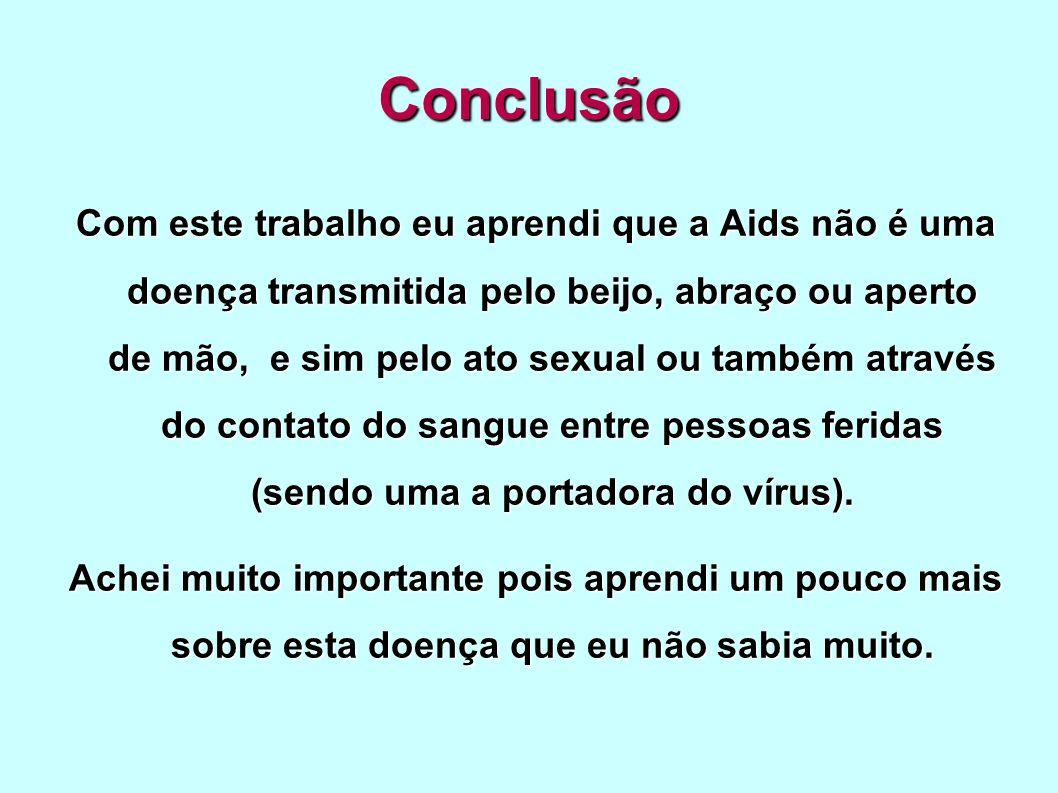Conclusão Com este trabalho eu aprendi que a Aids não é uma doença transmitida pelo beijo, abraço ou aperto de mão, e sim pelo ato sexual ou também at