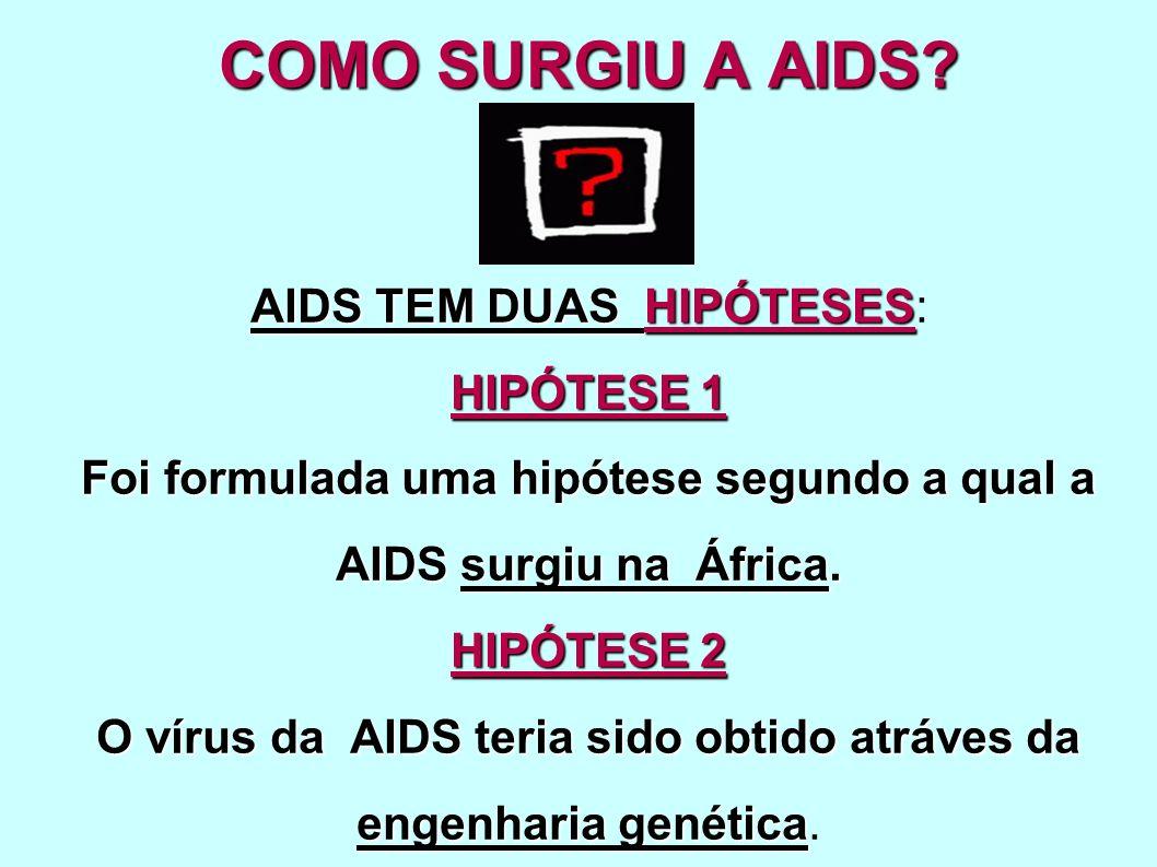 COMO SURGIU A AIDS? AIDS TEM DUAS HIPÓTESES HIPÓTESE 1 Foi formulada uma hipótese segundo a qual a AIDS surgiu na África. HIPÓTESE 2 O vírus da AIDS t