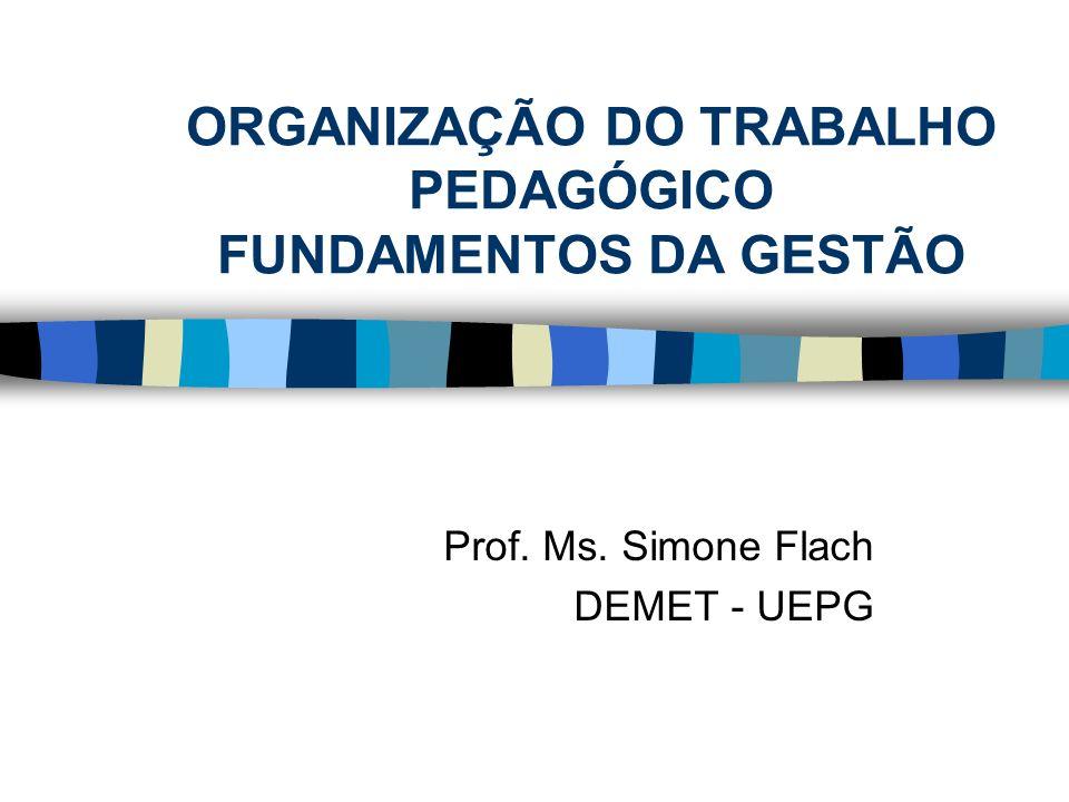 ORGANIZAÇÃO DO TRABALHO PEDAGÓGICO FUNDAMENTOS DA GESTÃO Prof. Ms. Simone Flach DEMET - UEPG