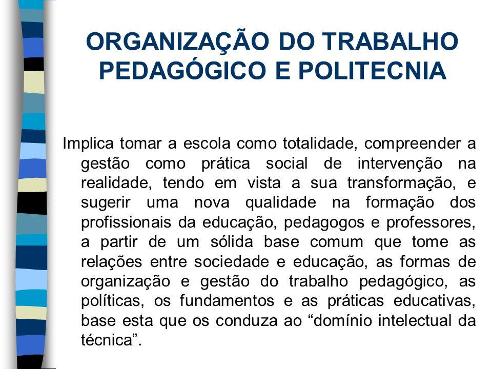 ORGANIZAÇÃO DO TRABALHO PEDAGÓGICO E POLITECNIA Implica tomar a escola como totalidade, compreender a gestão como prática social de intervenção na rea