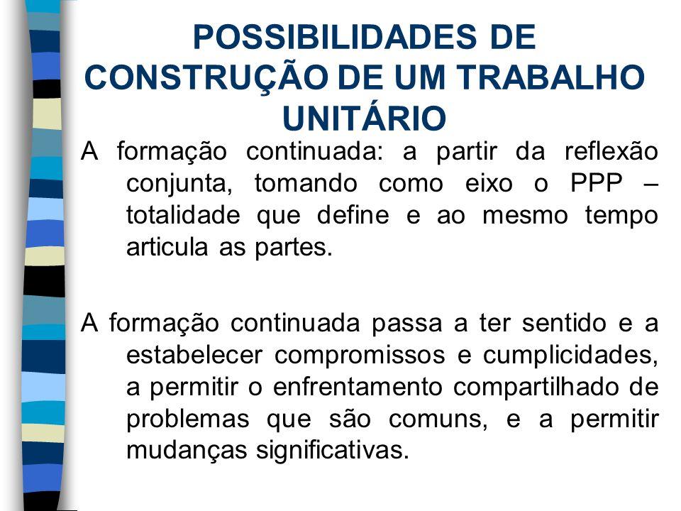 POSSIBILIDADES DE CONSTRUÇÃO DE UM TRABALHO UNITÁRIO A formação continuada: a partir da reflexão conjunta, tomando como eixo o PPP – totalidade que de