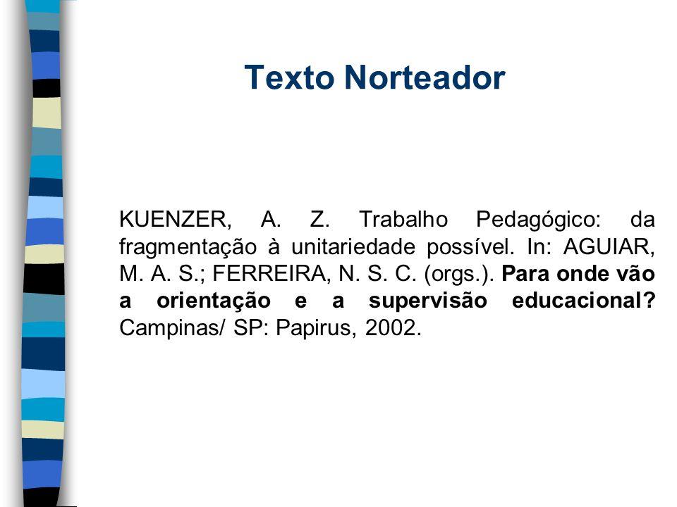 Texto Norteador KUENZER, A. Z. Trabalho Pedagógico: da fragmentação à unitariedade possível. In: AGUIAR, M. A. S.; FERREIRA, N. S. C. (orgs.). Para on